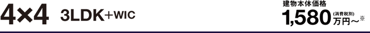 4×4 3LDK+WIC 建物本体価格1,580万円〜(消費税別)※