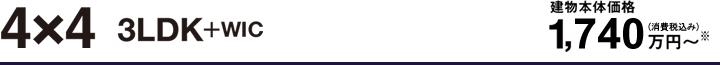 4×4 3LDK+WIC 建物本体価格1,740万円〜(消費税別)※